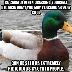 Actual Advice Mallard 1 - Be careful when dressing yourself because what you may perceive as very cool can be seen as extremely ridiculous by other people.