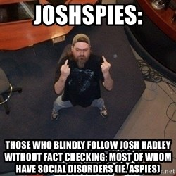 FaggotJosh - Joshspies: Those who blindly follow Josh Hadley without fact checking; most of whom have social disorders (ie. Aspies)