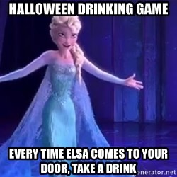 frozen elsa - Halloween drinking game Every time Elsa comes to your door, take a drink