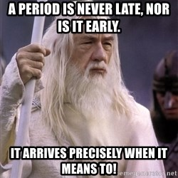 White Gandalf - A period is never late, nor is it early. It arrives precisely when it means to!