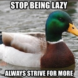Actual Advice Mallard 1 - stop being lazy always strive for more