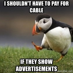 Unpopular Opinion Puffin - I shouldn't have to pay for cable If they show advertisements