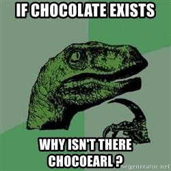 Philosoraptor - if chocolate exists why isn't there chocoearl ?