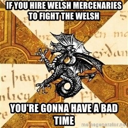 History Major Heraldic Beast - If you hire welsh mercenaries to fight the welsh You're gonna have a bad time