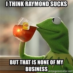 But that's none of my business: Kermit the Frog - I think Raymond sucks but that is none of my business