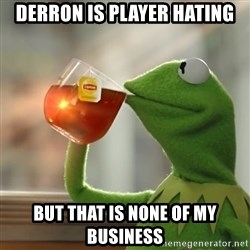 But that's none of my business: Kermit the Frog - derron is player hating but that is none of my business