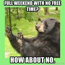 how about no bear 2 - Full weekend with no free time? How about no.