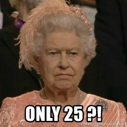 Unimpressed Queen Elizabeth  -  ONLY 25 ?!