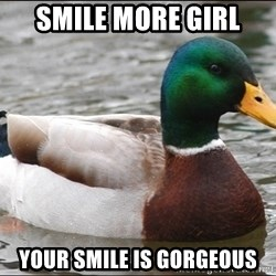 Actual Advice Mallard 1 - smile more girl your smile is gorgeous