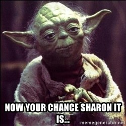 Advice Yoda -  Now your chance Sharon it is...