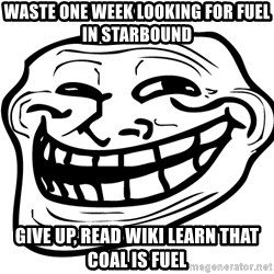 Trollface Problem - waste one week looking for fuel in starbound  give up, read wiki learn that coal is fuel