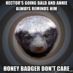 Fearless Honeybadger - Hector's going bald and Annie always reminds him  Honey badger don't care