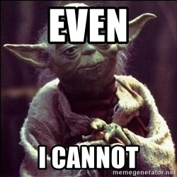 Advice Yoda - Even I cannot