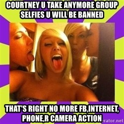 photo - Courtney u take anymore group selfies u will be banned That's right no more fb,internet, phone,r camera action