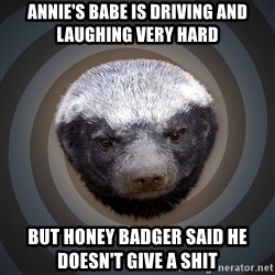 Fearless Honeybadger - Annie's babe is driving and laughing very hard  But honey badger said he doesn't give a shit