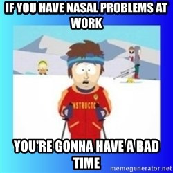 super cool ski instructor - If you have nasal problems at work You're gonna have a bad time