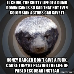Fearless Honeybadger - El chivo, the shitty life of a dumb dominican is so bad that not even Colombian actors can save it Honey badger don't give a fuck, cause they're playing the life of  Pablo Escobar instead