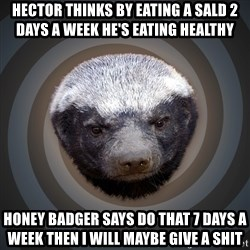 Fearless Honeybadger - Hector thinks by eating a sald 2 days a week he's eating healthy  Honey badger says do that 7 days a week then I will maybe give a shit