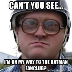 Bubbles Trailer Park Boy - Can't you see... I'm on my way to the batman fanclub?