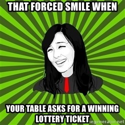 green fan - That forced smile when your table asks for a winning lottery ticket