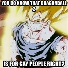 Go Super Saiyan - You do know that Dragonball Z is for gay people right?