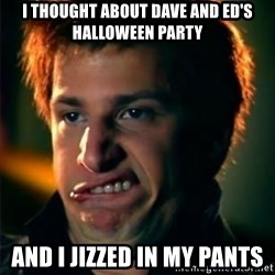 Jizzt in my pants - I thought about Dave and Ed's Halloween party And I jizzed in my pants