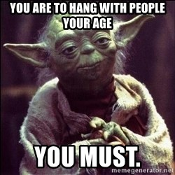 Advice Yoda - You are to hang with people your age You must.
