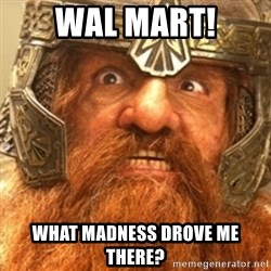 Gimli - WAL MART! what madness drove me there?