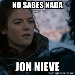 Ygritte knows more than you - no sabes nada jon nieve