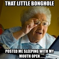 Internet Grandma Surprise - that little bonghole posted me sleeping with my mouth open