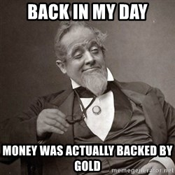 1889 [10] guy - back in my day money was actually backed by gold