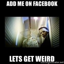 Michael Myers - add me on Facebook  lets get weird