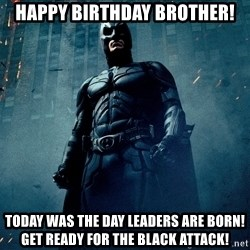 Dark Knight - Happy birthday brother! Today was the day leaders are born! Get ready for the black attack!