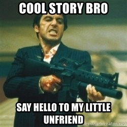 Tony Montana - Cool story bro Say hello to my little unfriend