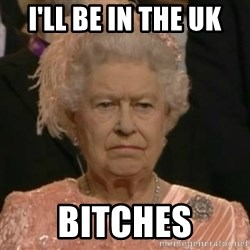 Unimpressed Queen Elizabeth  - I'll be in the UK Bitches