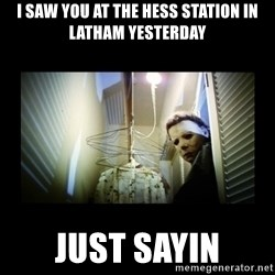 Michael Myers - I saw you at the Hess station in Latham yesterday JUST SAYIN