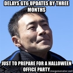 Kazunori Yamauchi - Delays gt6 updates by three months Just to prepare for a halloween office party