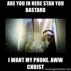 Michael Myers - Are you in here Stan you bastard I want my phone. Aww Christ