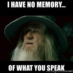 no memory gandalf - I have no memory... of what you speak