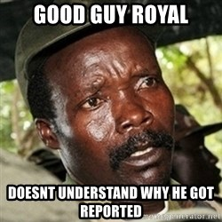 Good Guy Joe Kony - Good Guy Royal Doesnt understand why he got reported