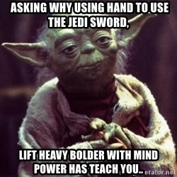 yoda star wars -  asking why using hand to use the jedi sword, lift heavy bolder with mind power has teach you..