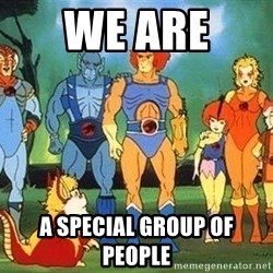 Thundercats - we are  a special group of people