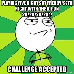 Challenge Accepted 2 - playing five nights at freddy's 7th night with the A.I. on 20/20/20/20 ? challenge accepted