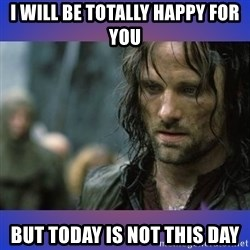 but it is not this day - I will be totally happy for you but today is not this day