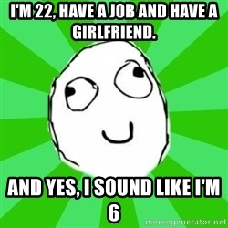 dafuq - I'm 22, have a job and have a girlfriend. And yes, I sound like I'm 6