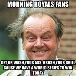 Jack Nicholson Crazy Hair - Morning royals fans get up, wash your ass, brush your grill cause we have a World Series to win today