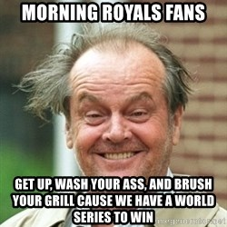 Jack Nicholson Crazy Hair - Morning royals fans get up, wash your ass, and brush your grill cause we have a World Series to win