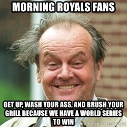 Jack Nicholson Crazy Hair - Morning royals fans get up, wash your ass, and brush your grill because we have a World Series to win