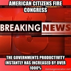 This breaking news meme - American citizens fire congress the governments productivity instantly has increased by over 1000%