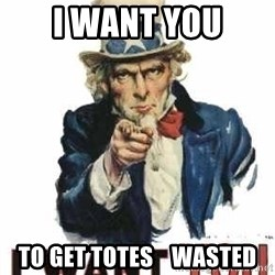 I Want You - I WANT YOU TO GET TOTES    WASTED
